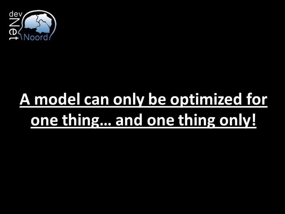 A model can only be optimized for one thing… and one thing only!