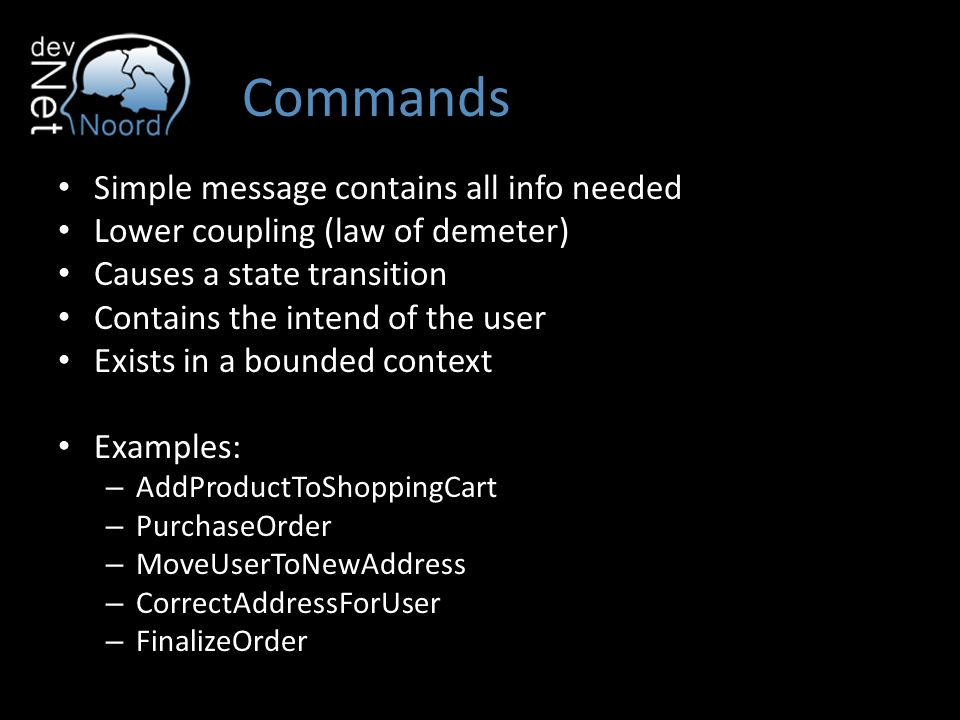 Commands Simple message contains all info needed Lower coupling (law of demeter) Causes a state transition Contains the intend of the user Exists in a bounded context Examples: – AddProductToShoppingCart – PurchaseOrder – MoveUserToNewAddress – CorrectAddressForUser – FinalizeOrder