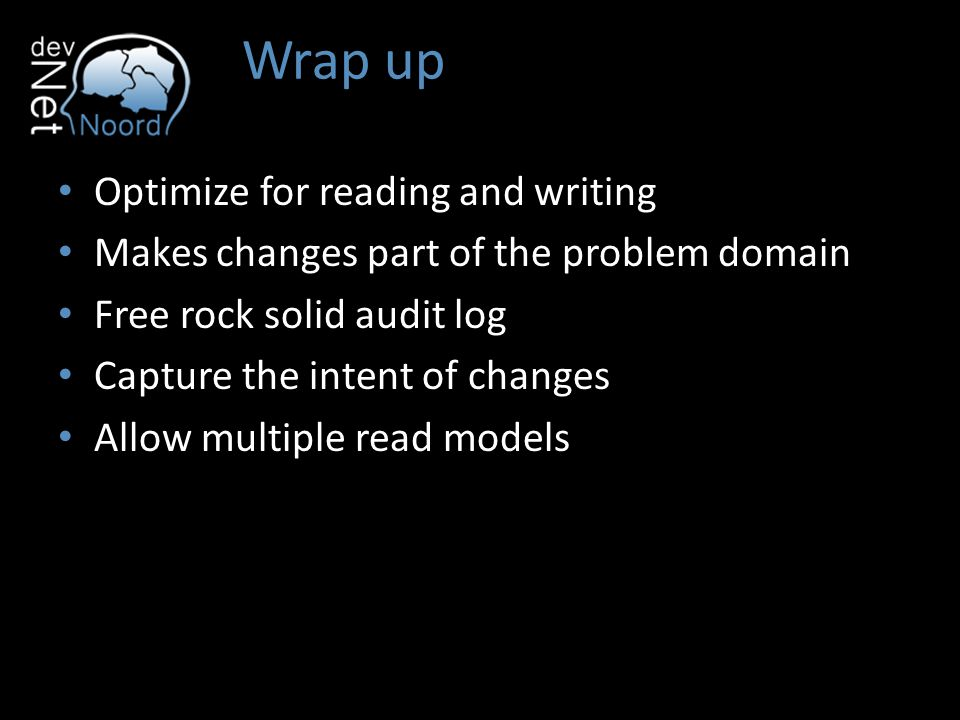 Wrap up Optimize for reading and writing Makes changes part of the problem domain Free rock solid audit log Capture the intent of changes Allow multiple read models