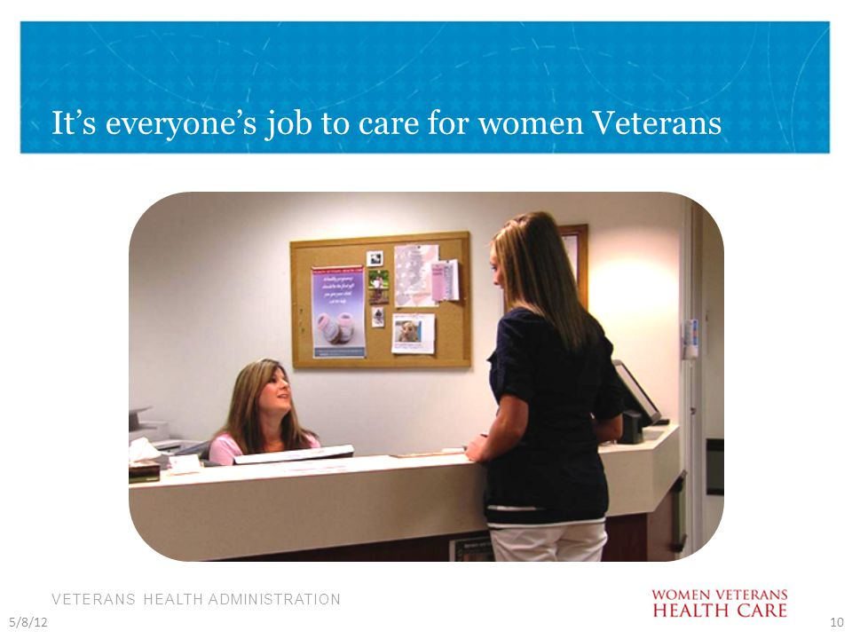 VETERANS HEALTH ADMINISTRATION It's everyone's job to care for women Veterans 5/8/1210