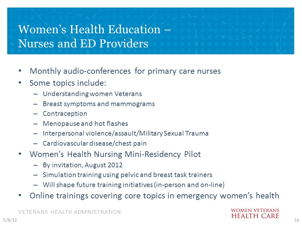 VETERANS HEALTH ADMINISTRATION Women's Health Education – Nurses and ED Providers Monthly audio-conferences for primary care nurses Some topics include: – Understanding women Veterans – Breast symptoms and mammograms – Contraception – Menopause and hot flashes – Interpersonal violence/assault/Military Sexual Trauma – Cardiovascular disease/chest pain Women s Health Nursing Mini-Residency Pilot – By invitation, August 2012 – Simulation training using pelvic and breast task trainers – Will shape future training initiatives (in-person and on-line) Online trainings covering core topics in emergency women's health 5/8/1216