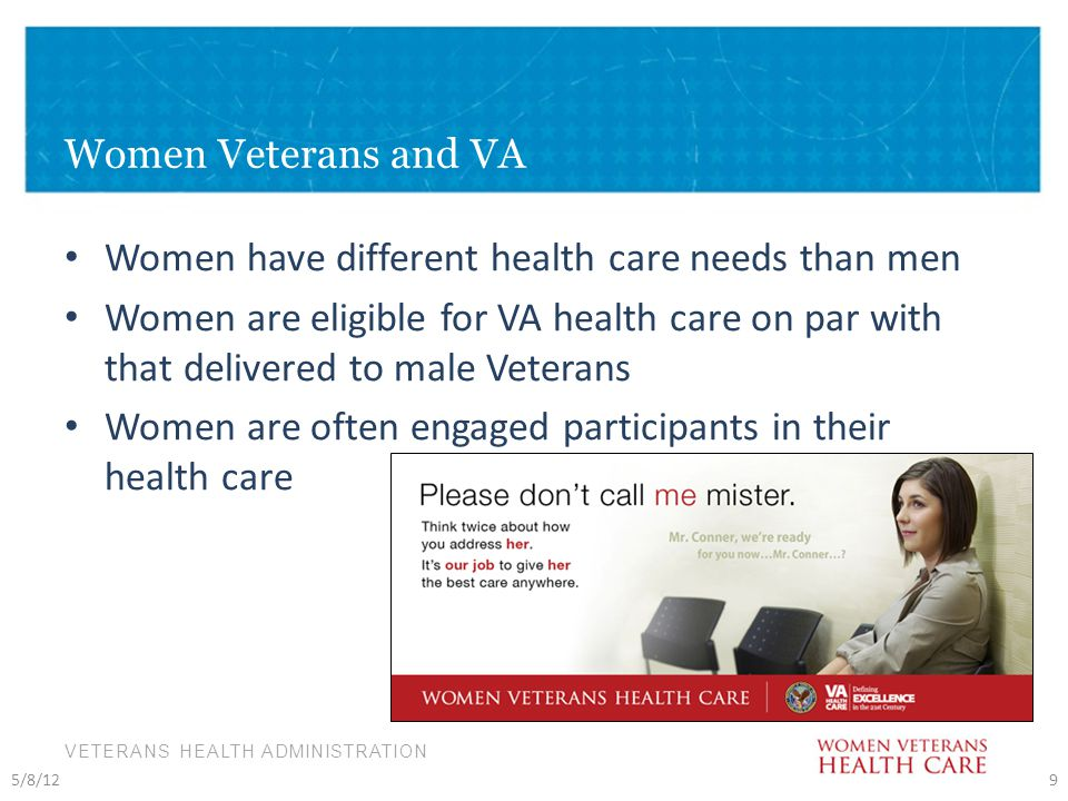 VETERANS HEALTH ADMINISTRATION Women Veterans and VA Women have different health care needs than men Women are eligible for VA health care on par with that delivered to male Veterans Women are often engaged participants in their health care 5/8/129