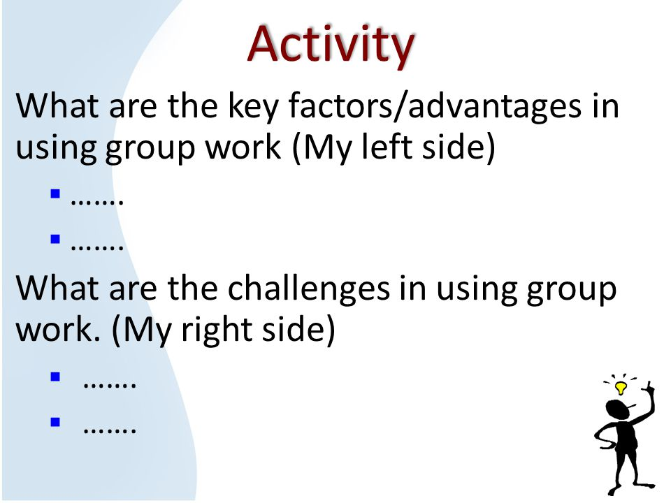 Activity What are the key factors/advantages in using group work (My left side)  …….