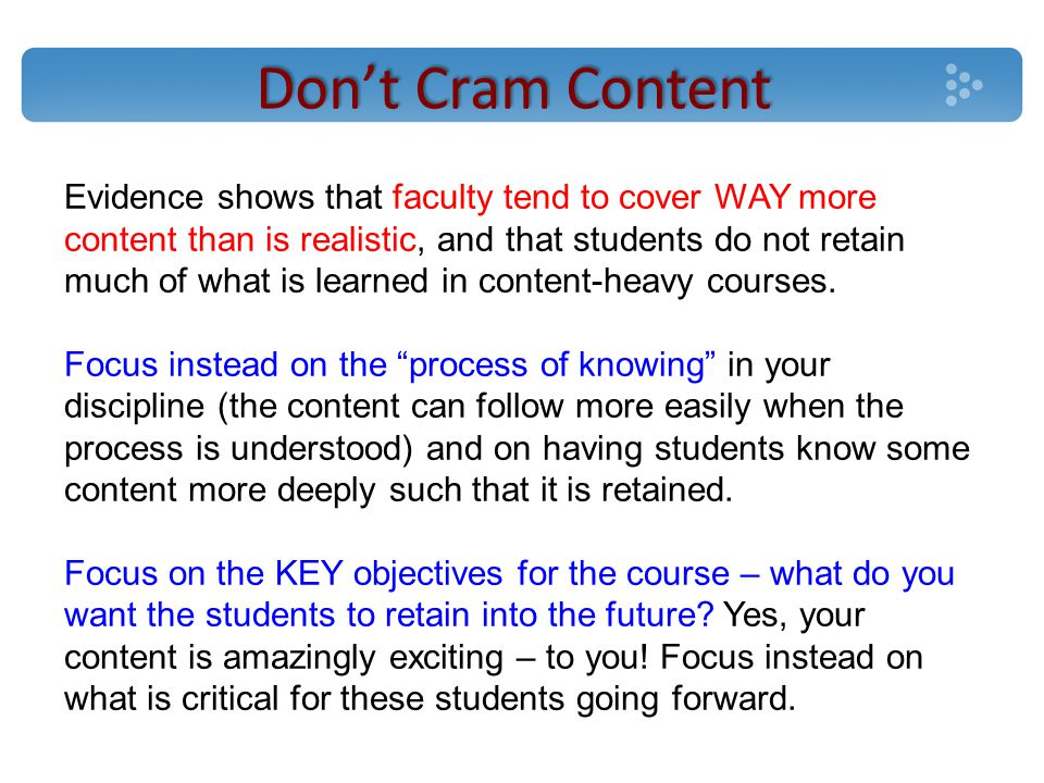 Don't Cram Content Evidence shows that faculty tend to cover WAY more content than is realistic, and that students do not retain much of what is learned in content-heavy courses.