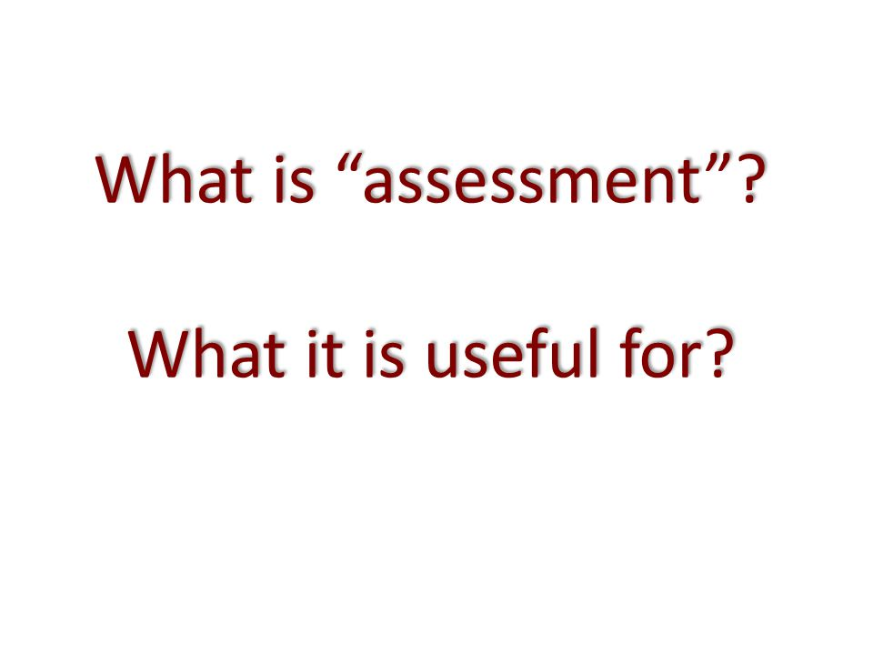 What is assessment ? What it is useful for?