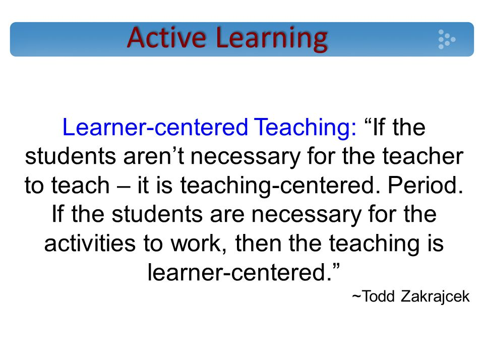 Active Learning Learner-centered Teaching: If the students aren't necessary for the teacher to teach – it is teaching-centered.