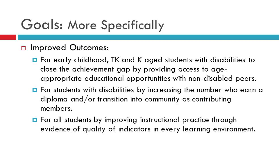 Goals: More Specifically  Improved Outcomes:  For early childhood, TK and K aged students with disabilities to close the achievement gap by providing access to age- appropriate educational opportunities with non-disabled peers.