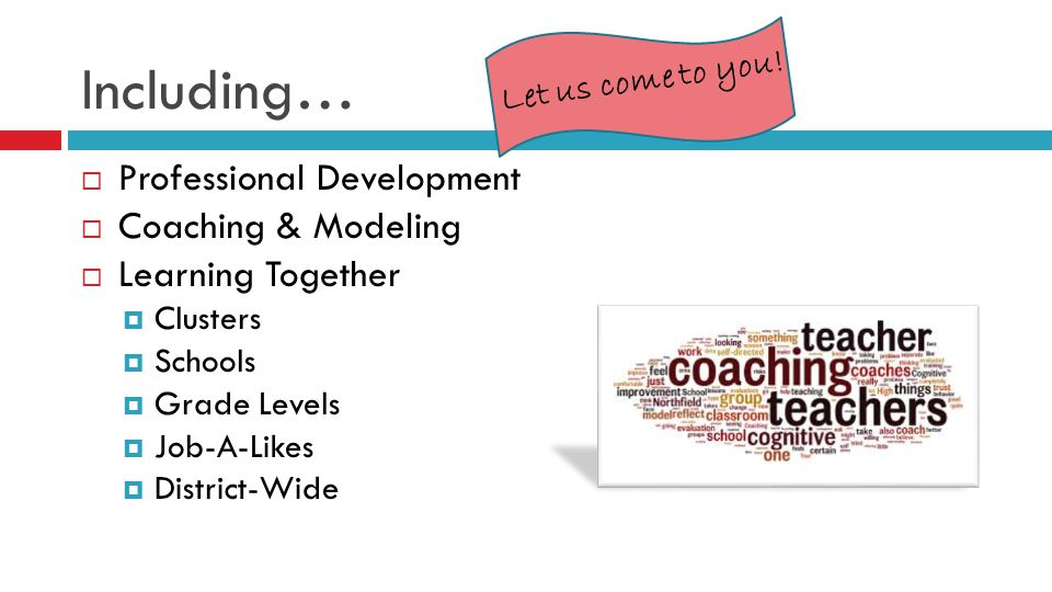 Including…  Professional Development  Coaching & Modeling  Learning Together  Clusters  Schools  Grade Levels  Job-A-Likes  District-Wide Let