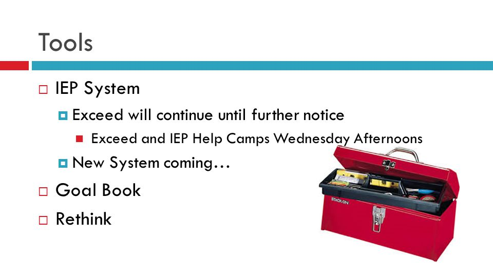 Tools  IEP System  Exceed will continue until further notice Exceed and IEP Help Camps Wednesday Afternoons  New System coming…  Goal Book  Rethink