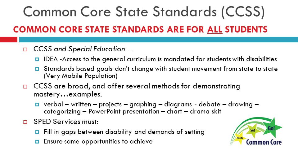 Common Core State Standards (CCSS)  CCSS and Special Education…  IDEA -Access to the general curriculum is mandated for students with disabilities  Standards based goals don't change with student movement from state to state (Very Mobile Population)  CCSS are broad, and offer several methods for demonstrating mastery…examples:  verbal – written – projects – graphing – diagrams - debate – drawing – categorizing – PowerPoint presentation – chart – drama skit  SPED Services must:  Fill in gaps between disability and demands of setting  Ensure same opportunities to achieve COMMON CORE STATE STANDARDS ARE FOR ALL STUDENTS