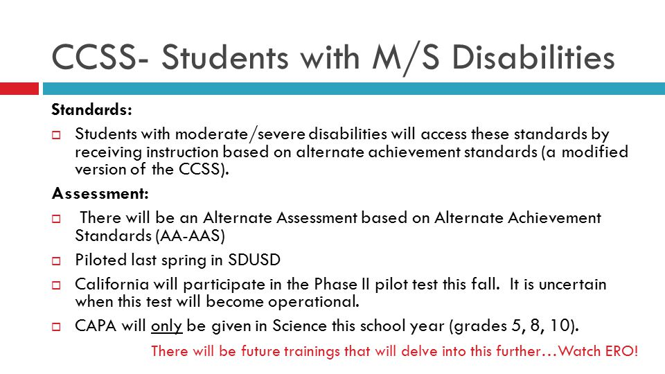 CCSS- Students with M/S Disabilities Standards:  Students with moderate/severe disabilities will access these standards by receiving instruction based on alternate achievement standards (a modified version of the CCSS).