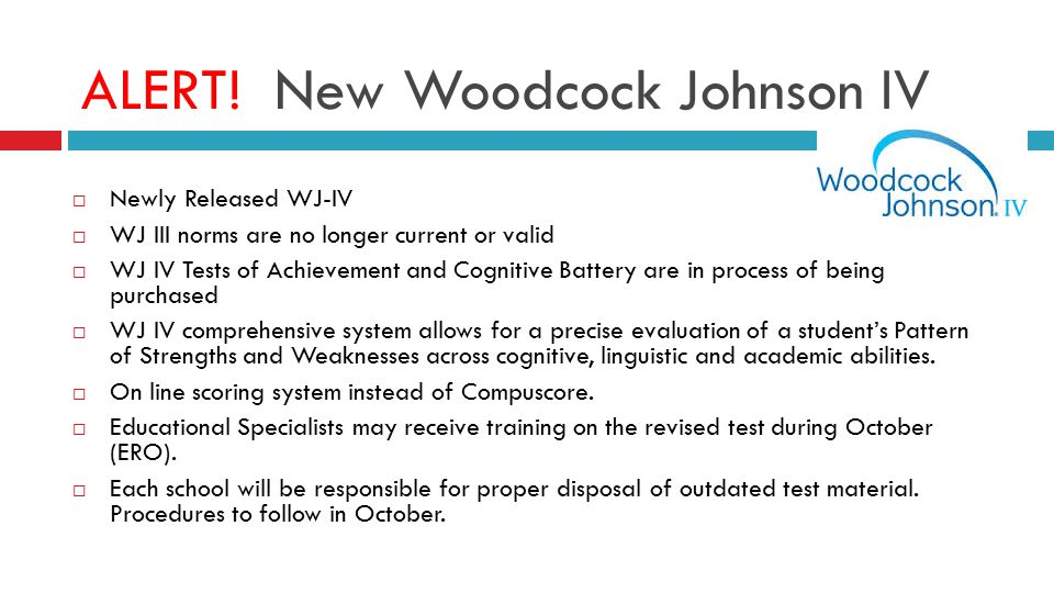 ALERT! New Woodcock Johnson IV  Newly Released WJ-IV  WJ III norms are no longer current or valid  WJ IV Tests of Achievement and Cognitive Battery