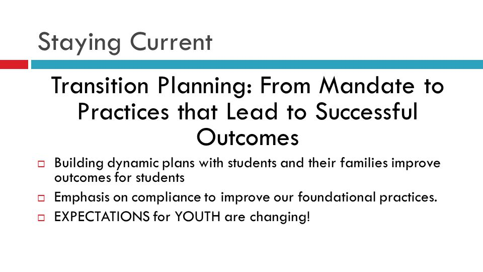 Staying Current Transition Planning: From Mandate to Practices that Lead to Successful Outcomes  Building dynamic plans with students and their families improve outcomes for students  Emphasis on compliance to improve our foundational practices.
