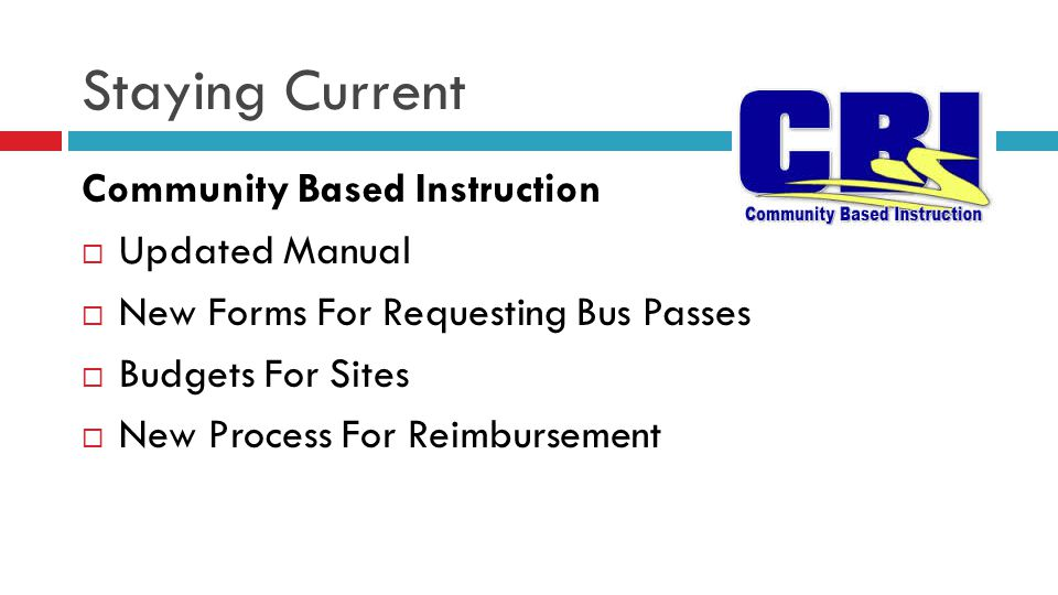Staying Current Community Based Instruction  Updated Manual  New Forms For Requesting Bus Passes  Budgets For Sites  New Process For Reimbursement