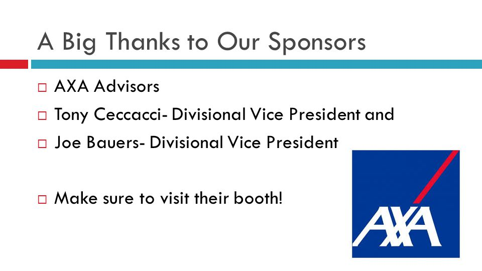 A Big Thanks to Our Sponsors  AXA Advisors  Tony Ceccacci- Divisional Vice President and  Joe Bauers- Divisional Vice President  Make sure to visit their booth!