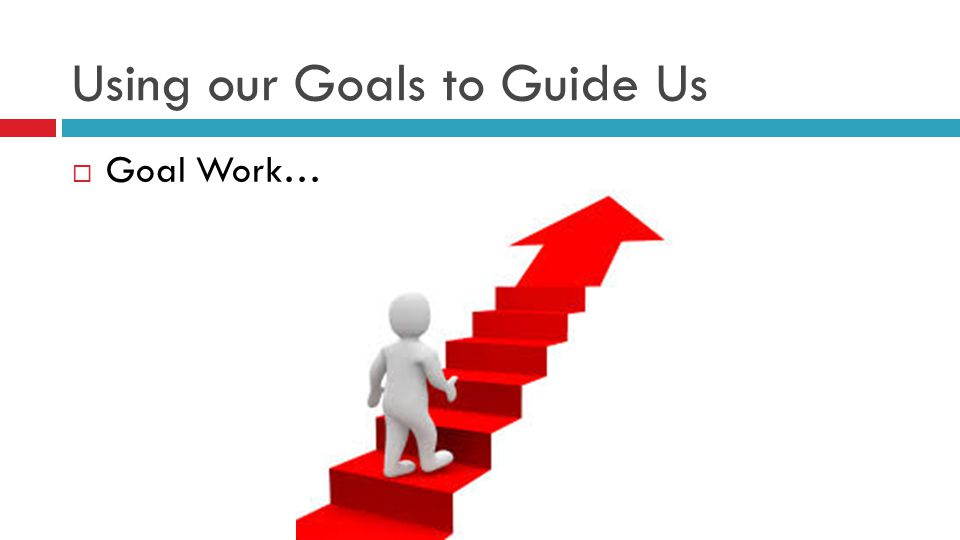Using our Goals to Guide Us  Goal Work…
