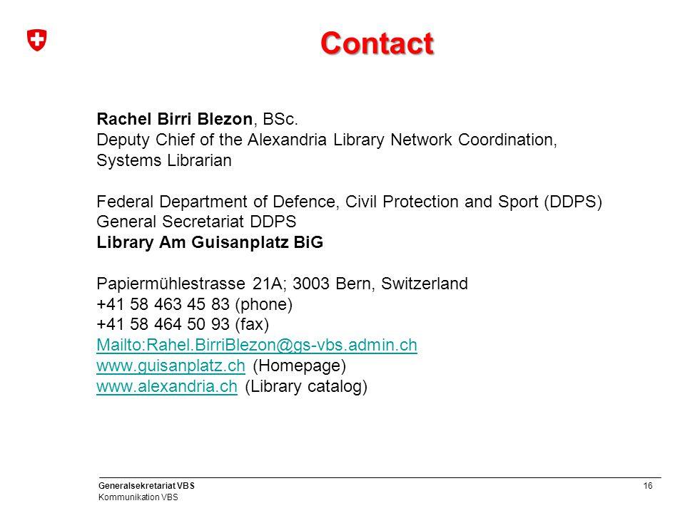 16 Generalsekretariat VBS Kommunikation VBS Contact Rachel Birri Blezon, BSc. Deputy Chief of the Alexandria Library Network Coordination, Systems Lib