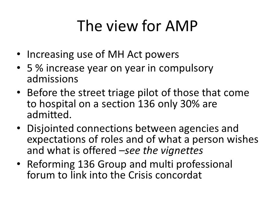 The view for AMP Increasing use of MH Act powers 5 % increase year on year in compulsory admissions Before the street triage pilot of those that come to hospital on a section 136 only 30% are admitted.