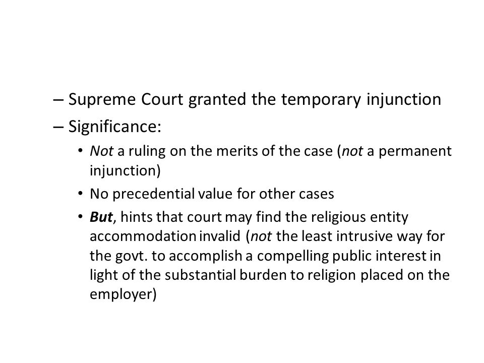 – Supreme Court granted the temporary injunction – Significance: Not a ruling on the merits of the case (not a permanent injunction) No precedential value for other cases But, hints that court may find the religious entity accommodation invalid (not the least intrusive way for the govt.