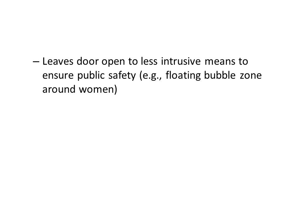 – Leaves door open to less intrusive means to ensure public safety (e.g., floating bubble zone around women)