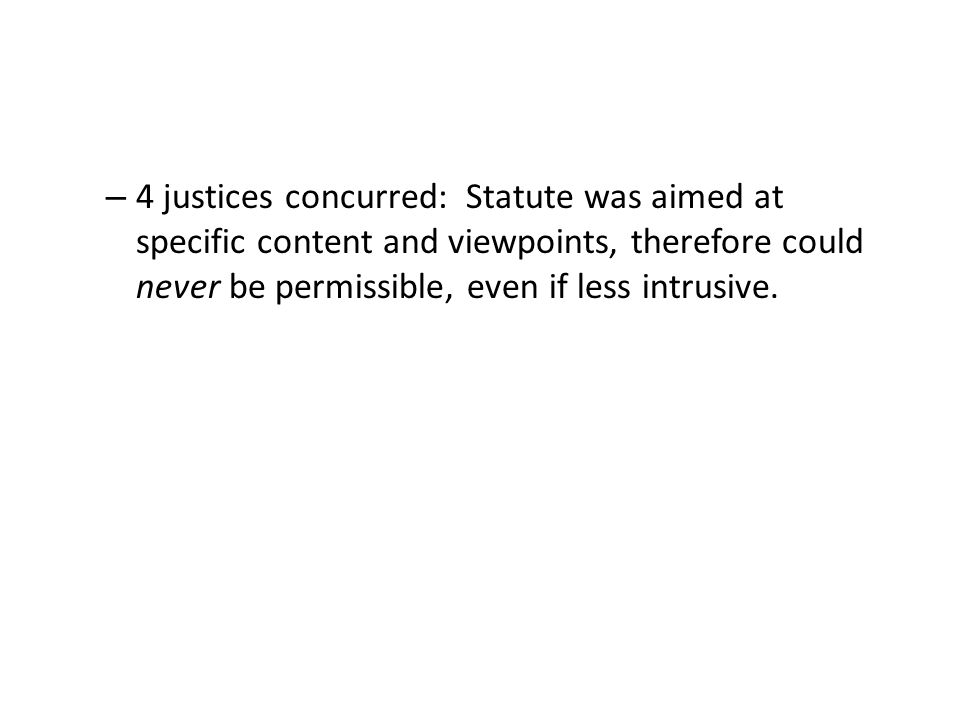 – 4 justices concurred: Statute was aimed at specific content and viewpoints, therefore could never be permissible, even if less intrusive.