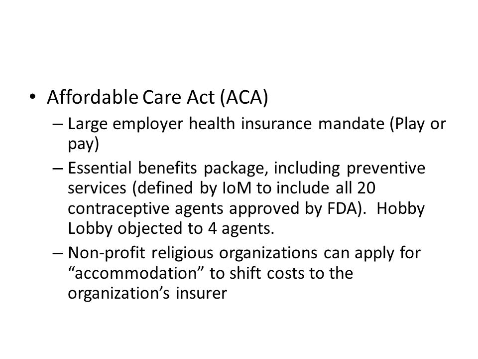 Affordable Care Act (ACA) – Large employer health insurance mandate (Play or pay) – Essential benefits package, including preventive services (defined by IoM to include all 20 contraceptive agents approved by FDA).