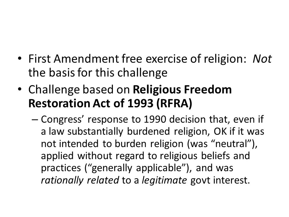First Amendment free exercise of religion: Not the basis for this challenge Challenge based on Religious Freedom Restoration Act of 1993 (RFRA) – Congress' response to 1990 decision that, even if a law substantially burdened religion, OK if it was not intended to burden religion (was neutral ), applied without regard to religious beliefs and practices ( generally applicable ), and was rationally related to a legitimate govt interest.