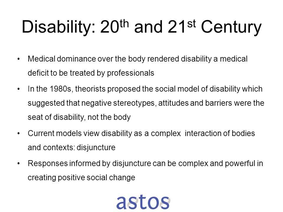 Disability: 20 th and 21 st Century Medical dominance over the body rendered disability a medical deficit to be treated by professionals In the 1980s,