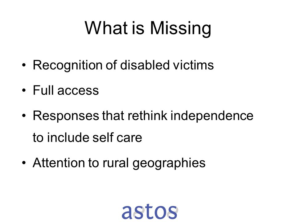 What is Missing Recognition of disabled victims Full access Responses that rethink independence to include self care Attention to rural geographies
