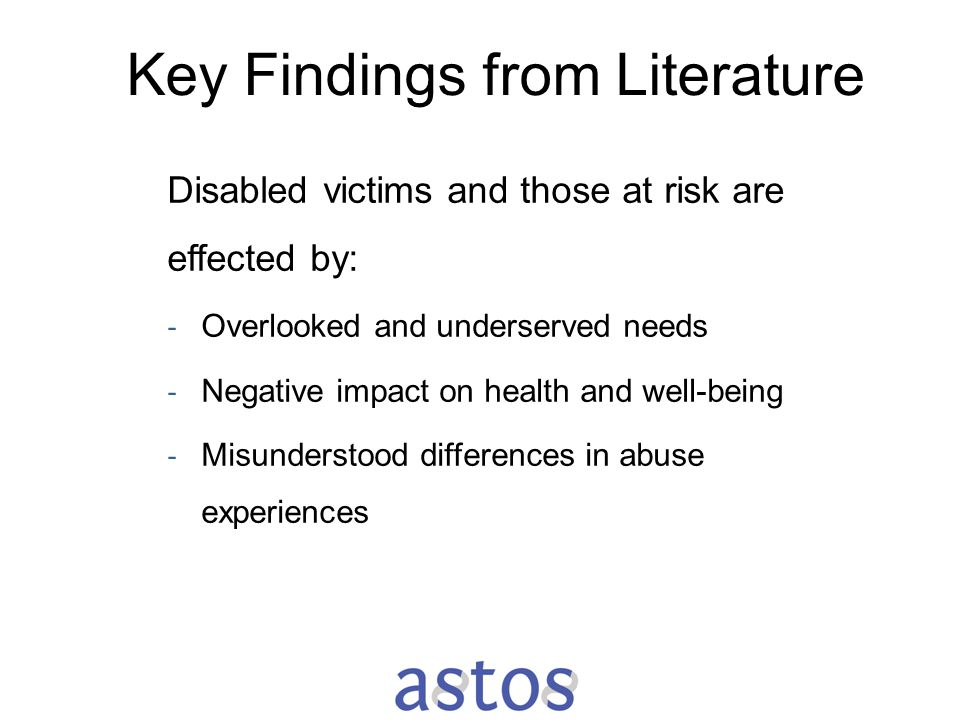 Key Findings from Literature Disabled victims and those at risk are effected by: - Overlooked and underserved needs - Negative impact on health and we