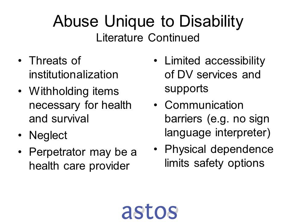 Abuse Unique to Disability Literature Continued Threats of institutionalization Withholding items necessary for health and survival Neglect Perpetrato