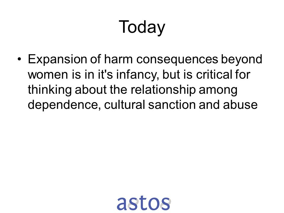 Today Expansion of harm consequences beyond women is in it's infancy, but is critical for thinking about the relationship among dependence, cultural s
