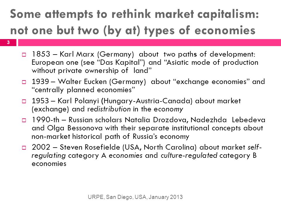 Some attempts to rethink market capitalism: not one but two (by at) types of economies URPE, San Diego, USA, January 2013 3  1853 – Karl Marx (Germany) about two paths of development: European one (see Das Kapital ) and Asiatic mode of production without private ownership of land  1939 – Walter Eucken (Germany) about exchange economies and centrally planned economies  1953 – Karl Polanyi (Hungary-Austria-Canada) about market (exchange) and redistribution in the economy  1990-th – Russian scholars Natalia Drozdova, Nadezhda Lebedeva and Olga Bessonova with their separate institutional concepts about non-market historical path of Russia's economy  2002 – Steven Rosefielde (USA, North Carolina) about market self- regulating category A economies and culture-regulated category B economies