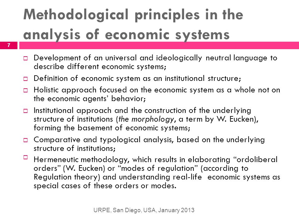 Methodological principles in the analysis of economic systems URPE, San Diego, USA, January 2013 7  Development of an universal and ideologically neutral language to describe different economic systems;  Definition of economic system as an institutional structure;  Holistic approach focused on the economic system as a whole not on the economic agents' behavior;  Institutional approach and the construction of the underlying structure of institutions (the morphology, a term by W.