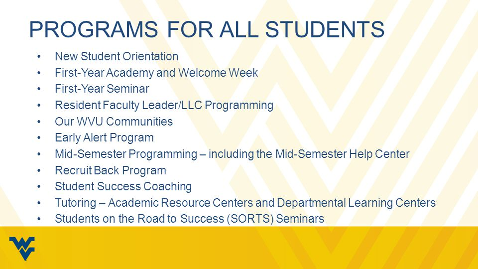 PROGRAMS FOR ALL STUDENTS New Student Orientation First-Year Academy and Welcome Week First-Year Seminar Resident Faculty Leader/LLC Programming Our WVU Communities Early Alert Program Mid-Semester Programming – including the Mid-Semester Help Center Recruit Back Program Student Success Coaching Tutoring – Academic Resource Centers and Departmental Learning Centers Students on the Road to Success (SORTS) Seminars
