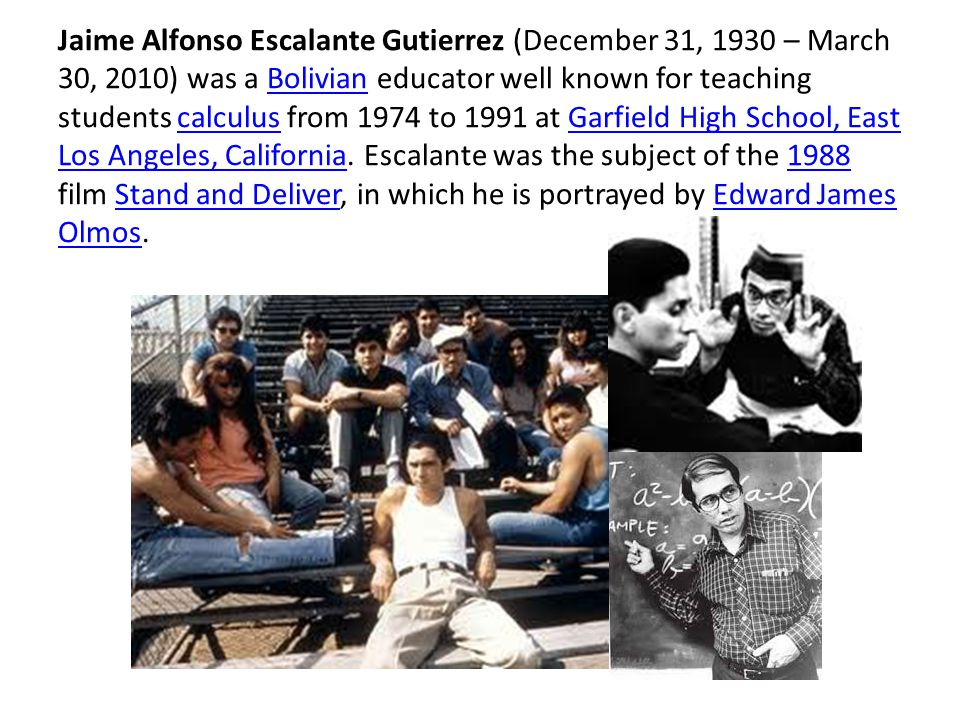 Jaime Alfonso Escalante Gutierrez (December 31, 1930 – March 30, 2010) was a Bolivian educator well known for teaching students calculus from 1974 to 1991 at Garfield High School, East Los Angeles, California.