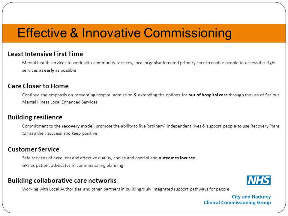 Effective & Innovative Commissioning Least Intensive First Time Mental health services to work with community services, local organisations and primary care to enable people to access the right services as early as possible Care Closer to Home Continue the emphasis on preventing hospital admission & extending the options for out of hospital care through the use of Serious Mental Illness Local Enhanced Services Building resilience Commitment to the recovery model, promote the ability to live 'ordinary' independent lives & support people to use Recovery Plans to map their success and keep positive Customer Service Safe services of excellent and effective quality, choice and control and outcomes focused GPs as patient advocates in commissioning planning Building collaborative care networks Working with Local Authorities and other partners in building truly integrated support pathways for people