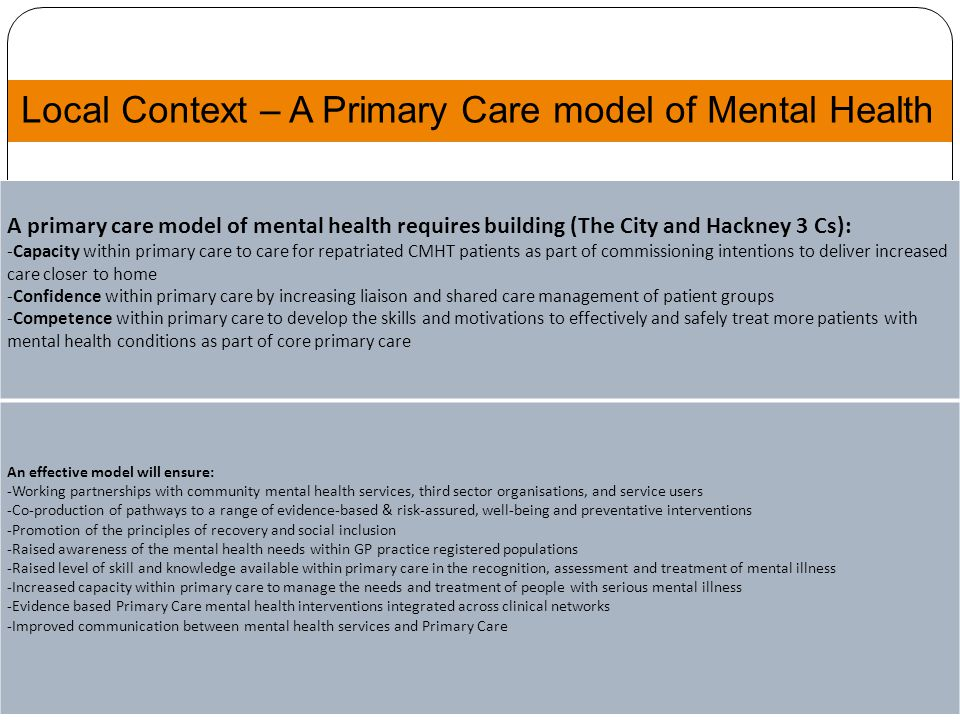 Local Context – A Primary Care model of Mental Health 5 A primary care model of mental health requires building (The City and Hackney 3 Cs): -Capacity within primary care to care for repatriated CMHT patients as part of commissioning intentions to deliver increased care closer to home -Confidence within primary care by increasing liaison and shared care management of patient groups -Competence within primary care to develop the skills and motivations to effectively and safely treat more patients with mental health conditions as part of core primary care An effective model will ensure: -Working partnerships with community mental health services, third sector organisations, and service users -Co-production of pathways to a range of evidence-based & risk-assured, well-being and preventative interventions -Promotion of the principles of recovery and social inclusion -Raised awareness of the mental health needs within GP practice registered populations -Raised level of skill and knowledge available within primary care in the recognition, assessment and treatment of mental illness -Increased capacity within primary care to manage the needs and treatment of people with serious mental illness -Evidence based Primary Care mental health interventions integrated across clinical networks -Improved communication between mental health services and Primary Care