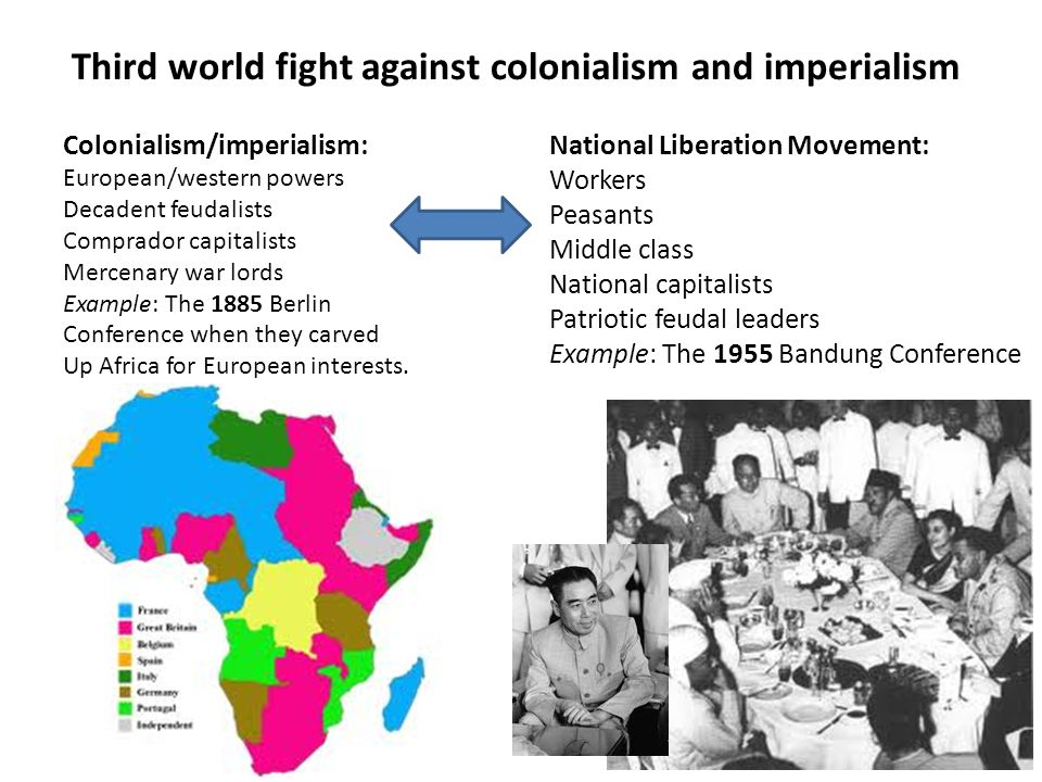 Third world fight against colonialism and imperialism Colonialism/imperialism: European/western powers Decadent feudalists Comprador capitalists Mercenary war lords Example: The 1885 Berlin Conference when they carved Up Africa for European interests.