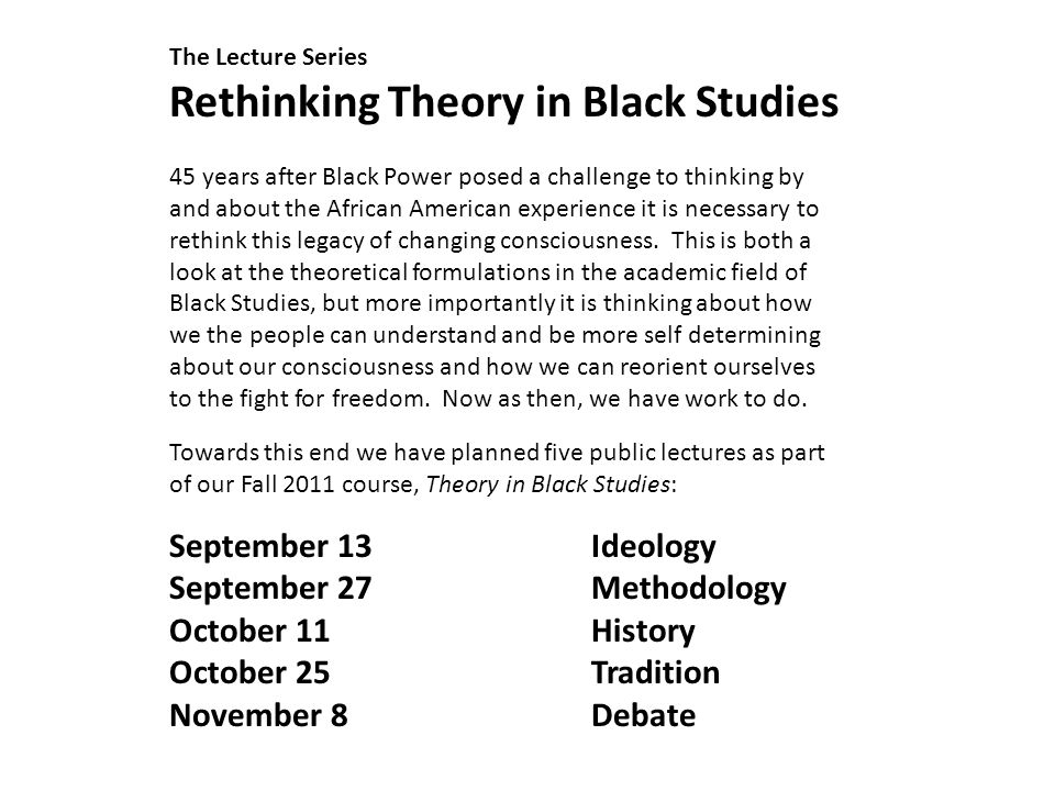 The Lecture Series Rethinking Theory in Black Studies 45 years after Black Power posed a challenge to thinking by and about the African American experience it is necessary to rethink this legacy of changing consciousness.