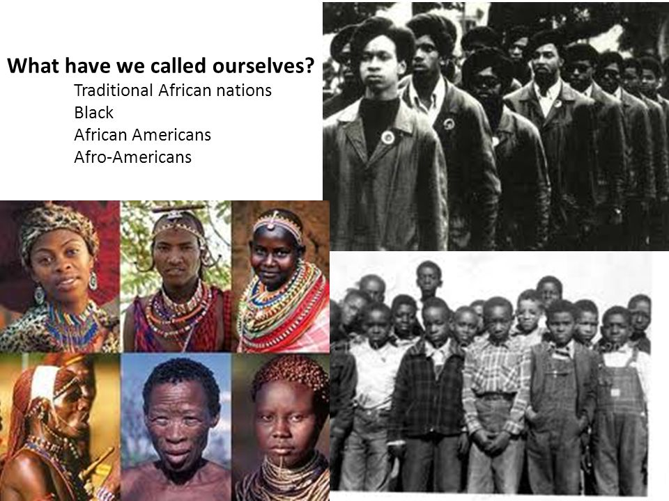 What have we called ourselves? Traditional African nations Black African Americans Afro-Americans
