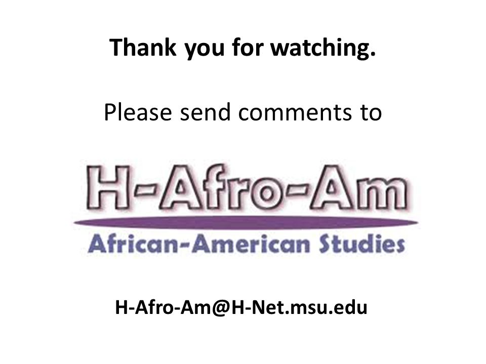 Thank you for watching. Please send comments to H-Afro-Am@H-Net.msu.edu