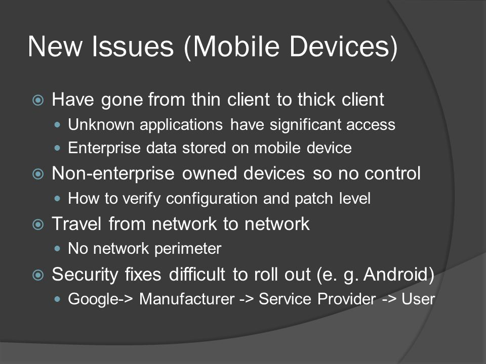 New Issues (Mobile Devices)  Have gone from thin client to thick client Unknown applications have significant access Enterprise data stored on mobile device  Non-enterprise owned devices so no control How to verify configuration and patch level  Travel from network to network No network perimeter  Security fixes difficult to roll out (e.