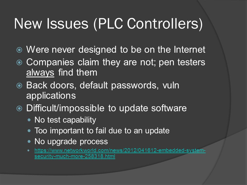New Issues (PLC Controllers)  Were never designed to be on the Internet  Companies claim they are not; pen testers always find them  Back doors, default passwords, vuln applications  Difficult/impossible to update software No test capability Too important to fail due to an update No upgrade process https://www.networkworld.com/news/2012/041612-embedded-system- security-much-more-258318.html https://www.networkworld.com/news/2012/041612-embedded-system- security-much-more-258318.html