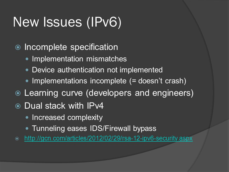 New Issues (IPv6)  Incomplete specification Implementation mismatches Device authentication not implemented Implementations incomplete (= doesn't crash)  Learning curve (developers and engineers)  Dual stack with IPv4 Increased complexity Tunneling eases IDS/Firewall bypass  http://gcn.com/articles/2012/02/29/rsa-12-ipv6-security.aspx http://gcn.com/articles/2012/02/29/rsa-12-ipv6-security.aspx