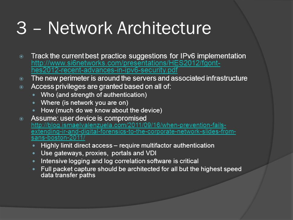 3 – Network Architecture  Track the current best practice suggestions for IPv6 implementation http://www.si6networks.com/presentations/HES2012/fgont- hes2012-recent-advances-in-ipv6-security.pdf http://www.si6networks.com/presentations/HES2012/fgont- hes2012-recent-advances-in-ipv6-security.pdf  The new perimeter is around the servers and associated infrastructure  Access privileges are granted based on all of: Who (and strength of authentication) Where (is network you are on) How (much do we know about the device)  Assume: user device is compromised http://blog.ismaelvalenzuela.com/2011/09/16/when-prevention-fails- extending-ir-and-digital-forensics-to-the-corporate-network-slides-from- sans-boston-2011/ http://blog.ismaelvalenzuela.com/2011/09/16/when-prevention-fails- extending-ir-and-digital-forensics-to-the-corporate-network-slides-from- sans-boston-2011/ Highly limit direct access – require multifactor authentication Use gateways, proxies, portals and VDI Intensive logging and log correlation software is critical Full packet capture should be architected for all but the highest speed data transfer paths