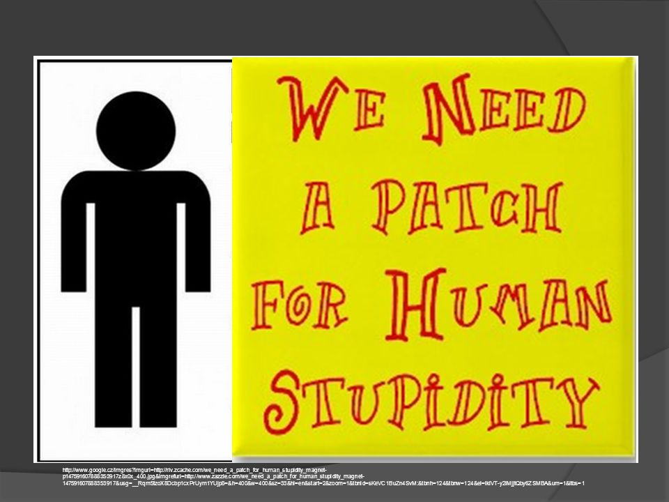 http://www.google.cz/imgres?imgurl=http://rlv.zcache.com/we_need_a_patch_for_human_stupidity_magnet- p147591607888353917z8x0x_400.jpg&imgrefurl=http://www.zazzle.com/we_need_a_patch_for_human_stupidity_magnet- 147591607888353917&usg=__Rqm5tzoX8Dcbp1cxPrUym1YUjp8=&h=400&w=400&sz=33&hl=en&start=2&zoom=1&tbnid=sKeVC1BuZn4SvM:&tbnh=124&tbnw=124&ei=lkiVT-y2IMjjtQby6ZSMBA&um=1&itbs=1