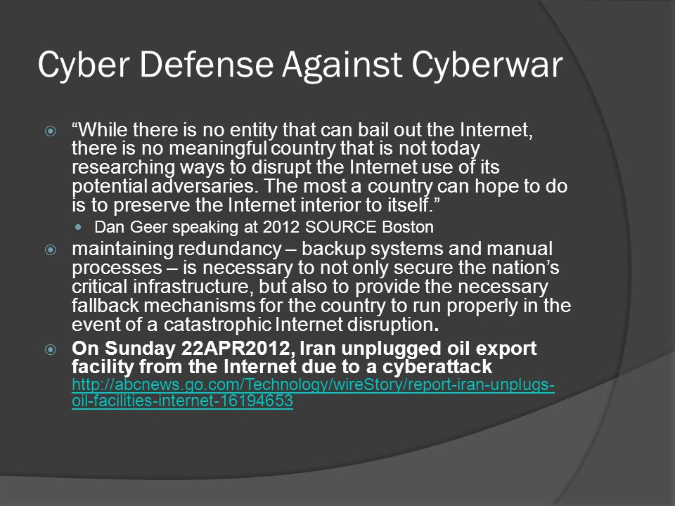 Cyber Defense Against Cyberwar  While there is no entity that can bail out the Internet, there is no meaningful country that is not today researching ways to disrupt the Internet use of its potential adversaries.
