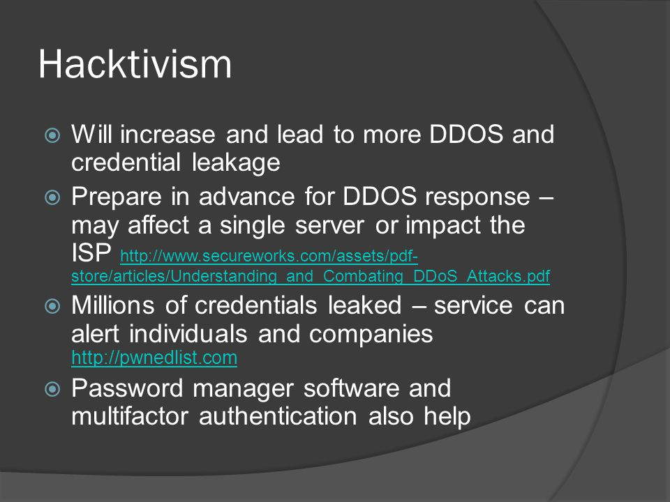 Hacktivism  Will increase and lead to more DDOS and credential leakage  Prepare in advance for DDOS response – may affect a single server or impact the ISP http://www.secureworks.com/assets/pdf- store/articles/Understanding_and_Combating_DDoS_Attacks.pdf http://www.secureworks.com/assets/pdf- store/articles/Understanding_and_Combating_DDoS_Attacks.pdf  Millions of credentials leaked – service can alert individuals and companies http://pwnedlist.com http://pwnedlist.com  Password manager software and multifactor authentication also help