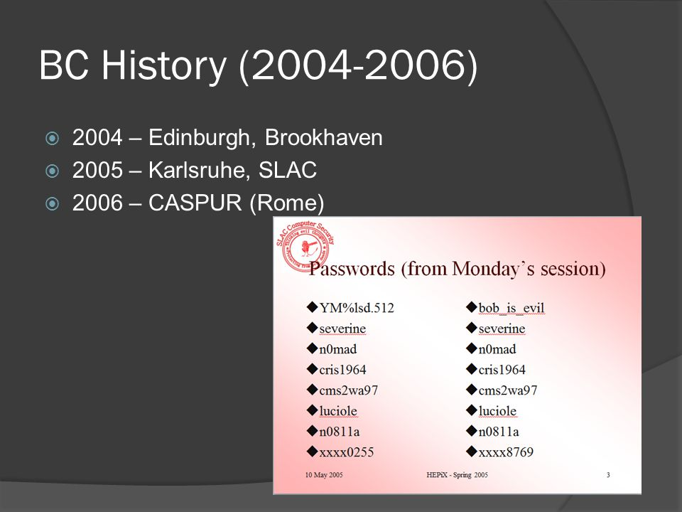 BC History (2004-2006)  Attacks coming faster; attackers getting smarter  Complex attacks using multiple vulnerabilities  No simple solution works Patching helps Firewalls help AV & attachment removal help Encrypted passwords/tunnels help  You can't be secure ; only more secure  We must share information better